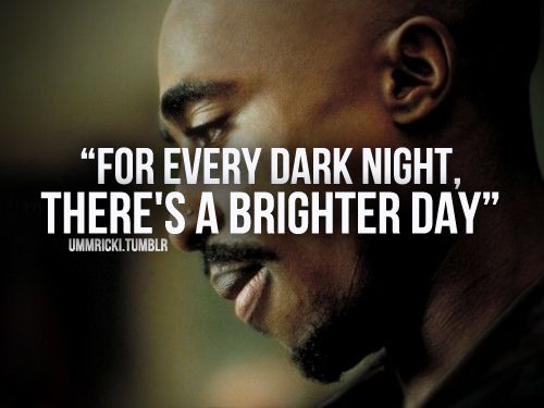 Tupac Shakur For Every Dark Night There S A Brighter Day Quote Tupac Quotes Life Quotes 2pac Quotes