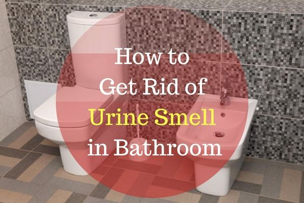 How to Get Rid of Urine Smell in Bathroom | Urine smells ...