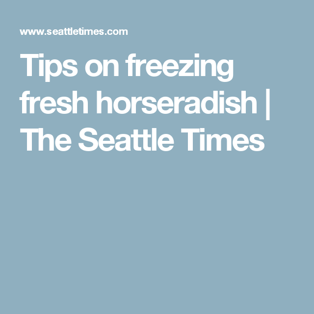Tips on freezing fresh horseradish | The Seattle Times