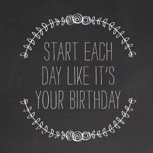 Start Each Day Like Its Your Birthday Life Quotes Quotes Quote Tumblr Life  Quotes And Sayings