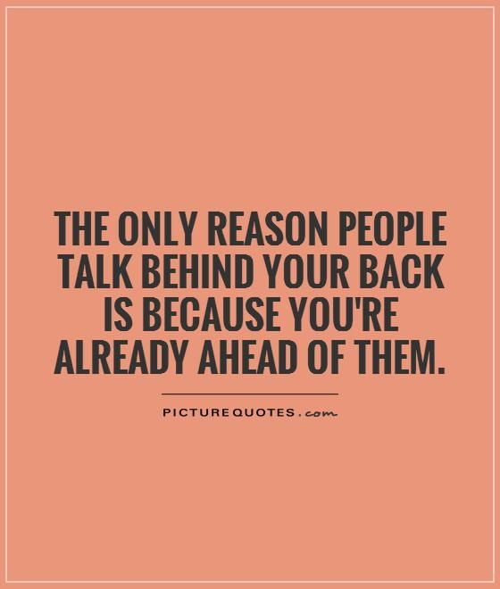 Quotes About People Talking About You The only reason people talk behind your back is because you're  Quotes About People Talking About You