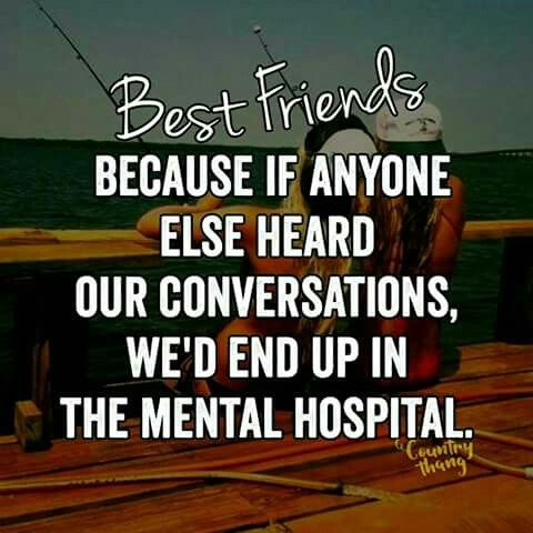Best friends. Because of anyone else heard our conversations we'd end up in the mental hospital
