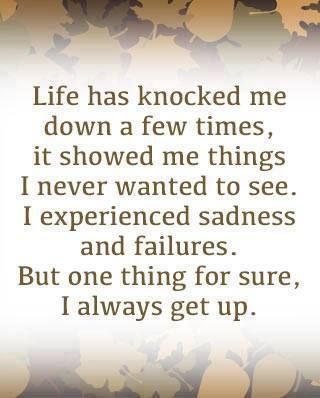 Life has knocked me down a few times; It showed me things I never wanted to see. I experienced sadness and failures. But one thing's for sure, I ALWAYS get up!