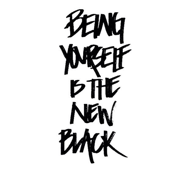 Being yourself is the new black.