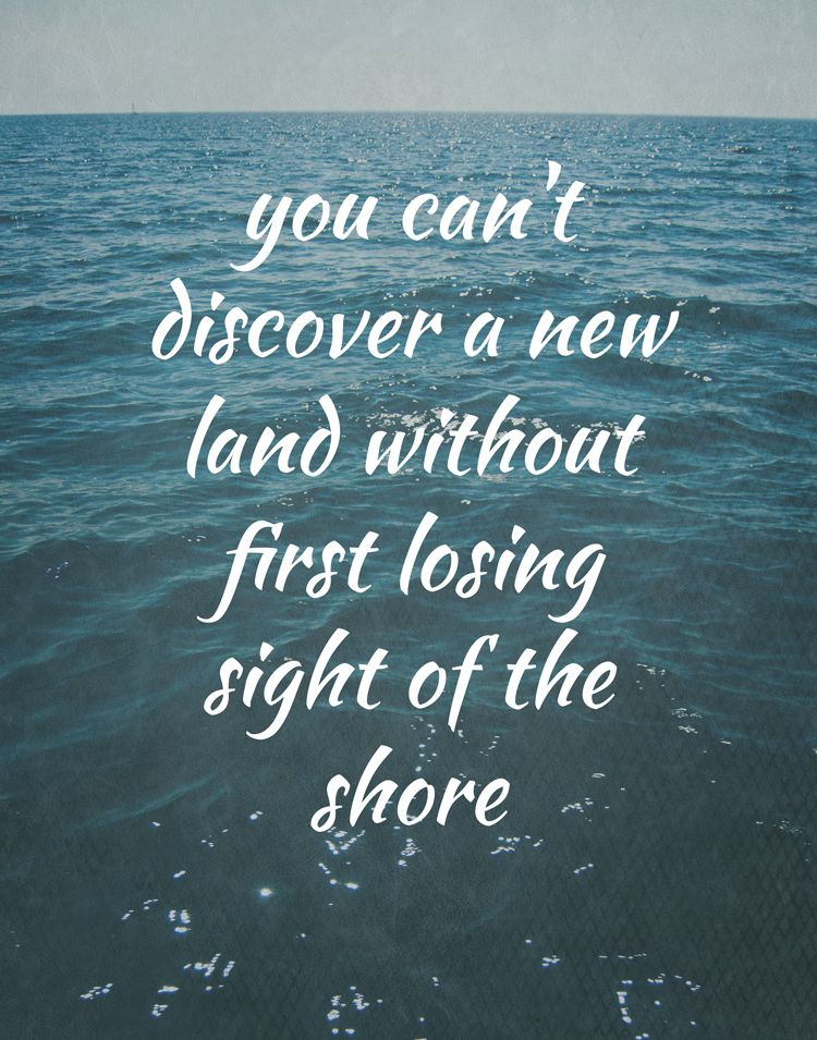 We hope you love another one o inspirational sailing quotes: You can't discover a new land without first losing sight of the shore.