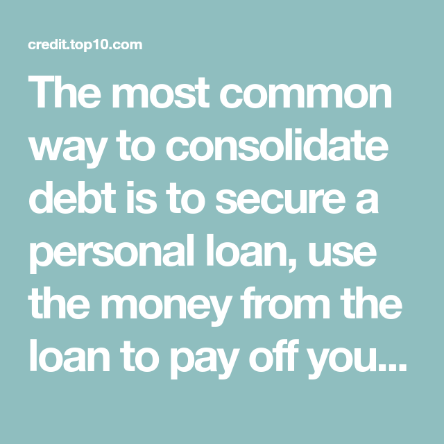 The Most Common Way To Consolidate Debt Is To Secure A Personal Loan Use The Money From The Loan To Pay Off Your Debt Personal Loans Debt Consolidation Debt