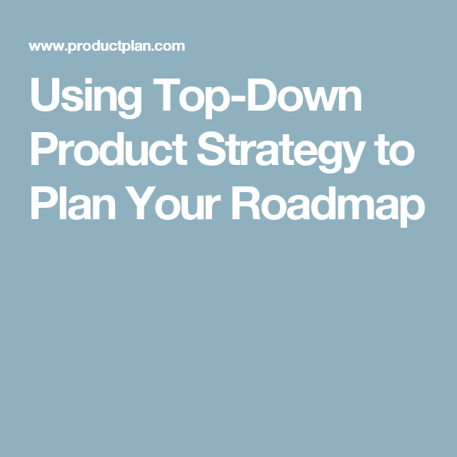 Using TopDown Product Strategy To Plan Your Roadmap  Product