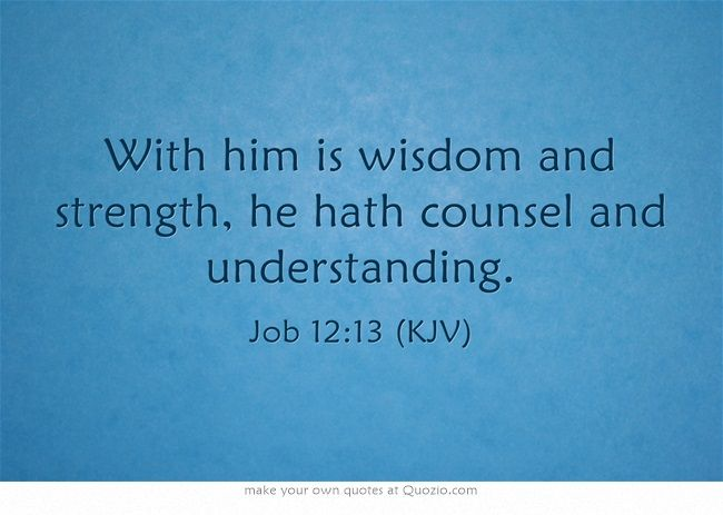 With him is wisdom and strength, he hath counsel and understanding. Job 12:13 (KJV)