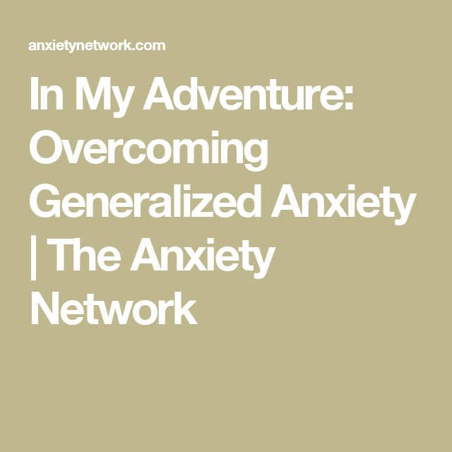In My Adventure: Overcoming Generalized Anxiety | The Anxiety Network