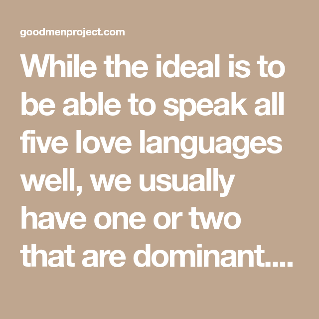 While the ideal is to be able to speak all five love languages well, we usually have one or two that are dominant. When you're dealing with a loved one, it is always worth the effort to increase your fluency in every language of love.
