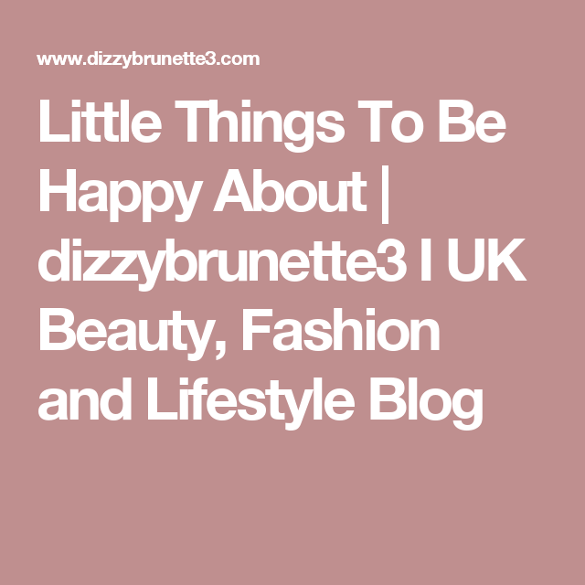 Little Things To Be Happy About   dizzybrunette3 I UK Beauty, Fashion and Lifestyle Blog