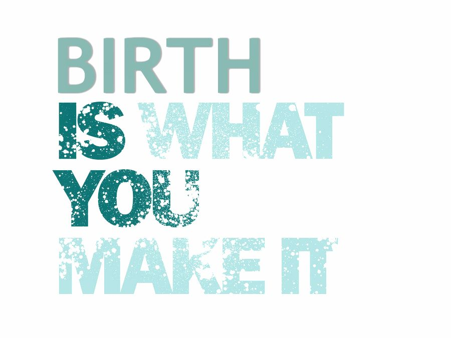 Birth is what you make it.