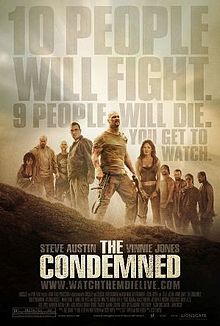 The Condemned is a 2007 American action film written and directed by Scott Wiper, starring Stone Cold Steve Austin, Vinnie Jones, Robert Mammone, Madeleine West and Rick Hoffman.    The film centers on ten convicts who are forced to fight each other to the death as part of an illegal game which is being broadcast to the public. The Condemned was filmed in Queensland.[2] Fight choreography was coordinated by Richard Norton, who also stunt doubles for Jones on some scenes.