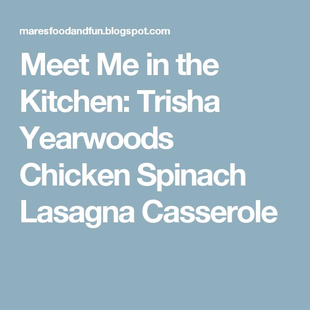 Meet Me In The Kitchen Trisha Yearwoods Chicken Spinach Lasagna