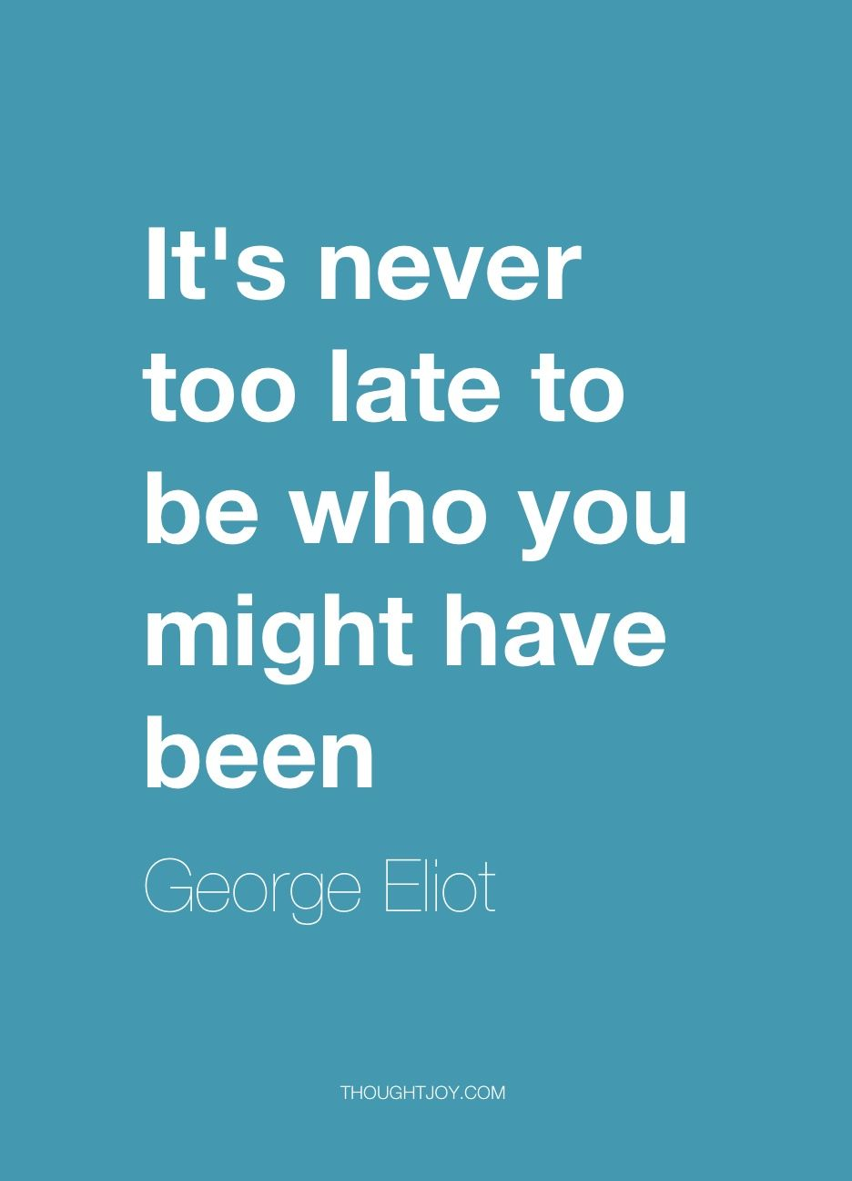 """Late Quotes It's Never Too Late To Be Who You Might Have Been""""  George Eliot"""