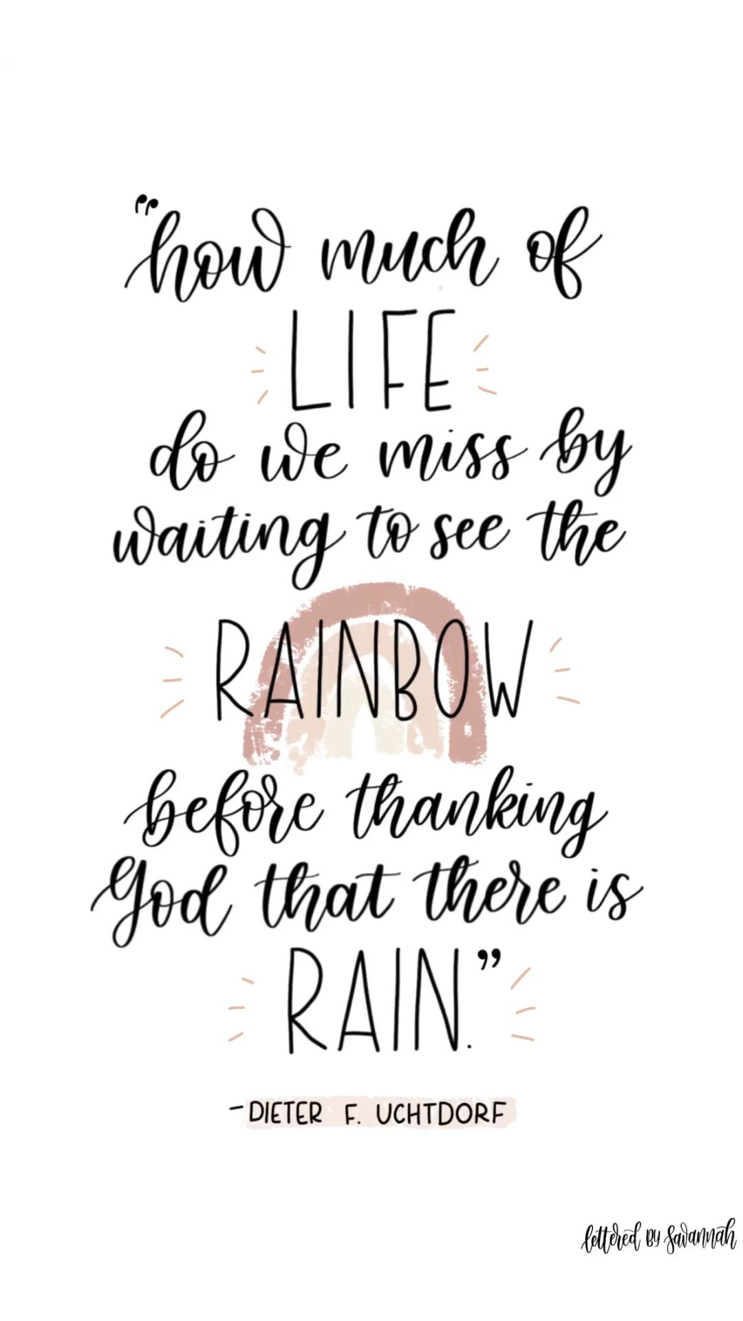 how much of life do we miss waiting to see the rainbow before thanking God that there is rain