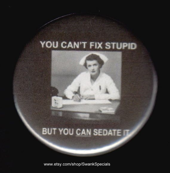 You can't fix stupid -- but you can sedate it  Pinback