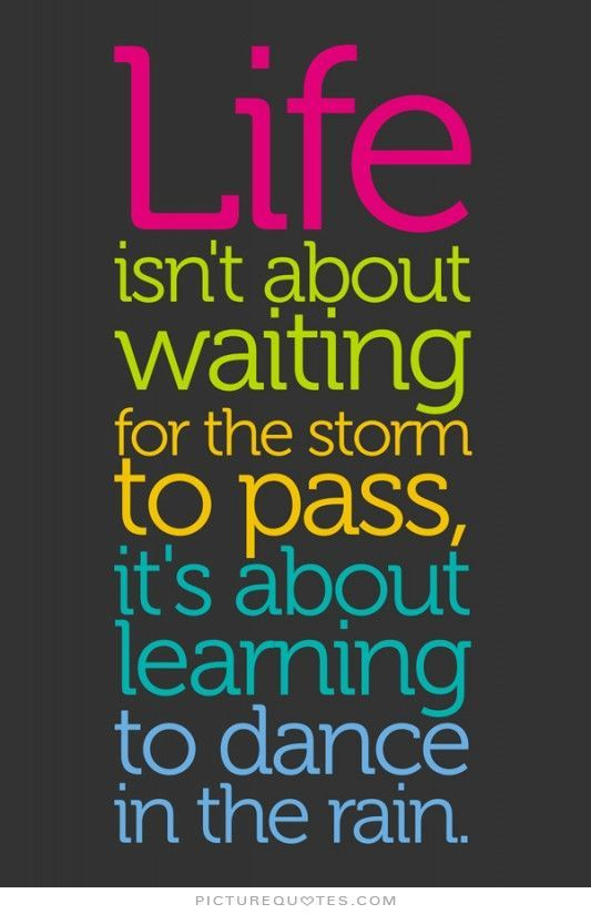 Life Isn T About Waiting For The Storm To Pass It S About Learning To Dance In The Rain Love