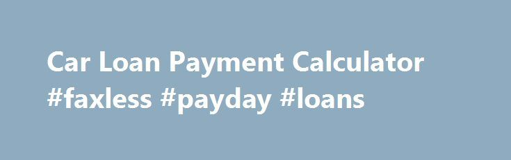 Car Loan Payment Calculator #faxless #payday #loans    loans - auto payment calculator