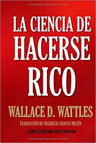 La Ciencia De Hacerse Rico Timeless Wisdom Collection Amazon Es Wattles Wallace D Chaves Mesén Mauricio L Libros De Finanzas Libros De Negocios Finanzas