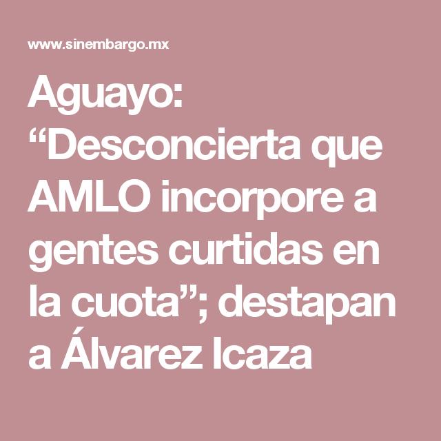 "Aguayo: ""Desconcierta que AMLO incorpore a gentes curtidas en la cuota""; destapan a Álvarez Icaza"