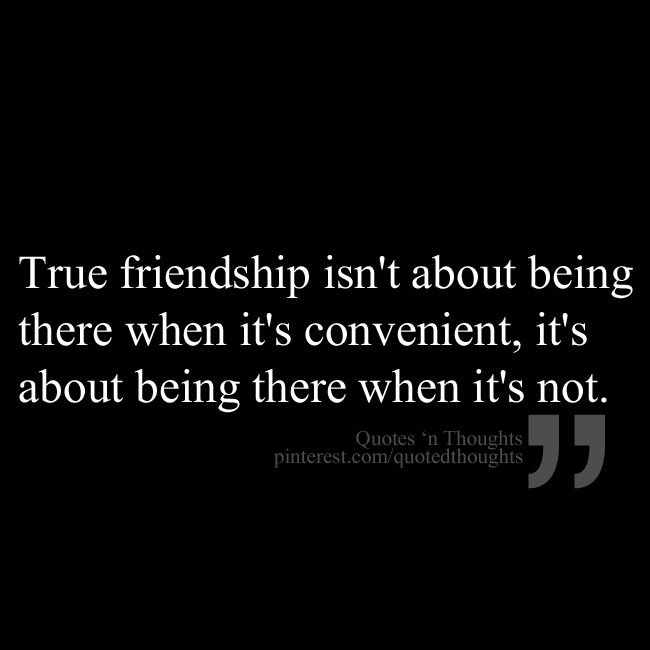True Friendship Isn T About Being There When It S Convenient It S About Being There When It S Not Friends Quotes Quotes Words