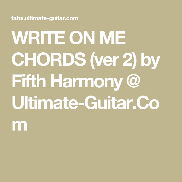 WRITE ON ME CHORDS (ver 2) by Fifth Harmony @ Ultimate-Guitar.Com ...