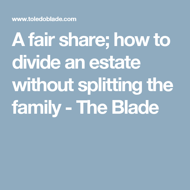 A fair share; how to divide an estate without splitting the family - The Blade