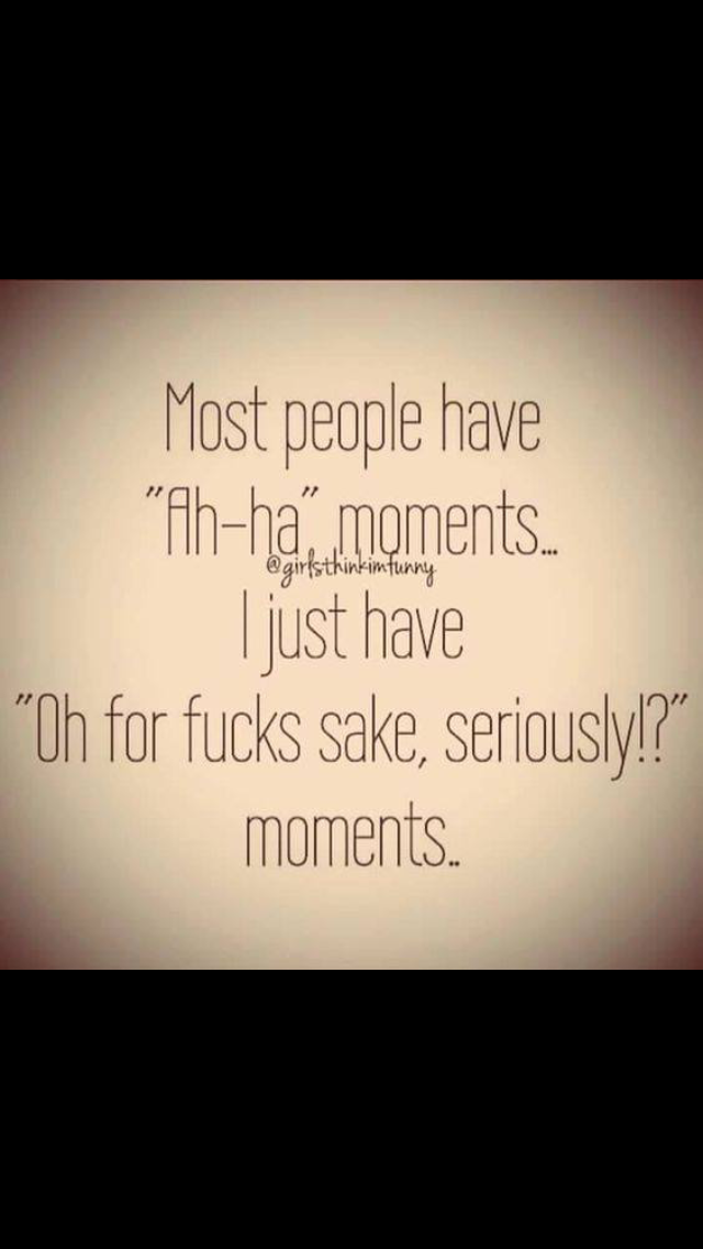 OMGoodness! This is the truth! lots of those moments