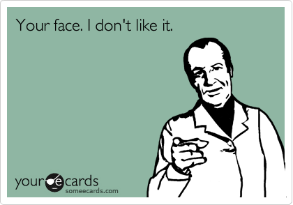 Funny Confession Ecard: Your face. I don't like it ...