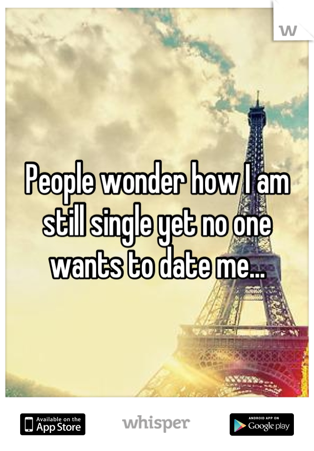 People Wonder How I Am Still Single Yet No One Wants To Date Me