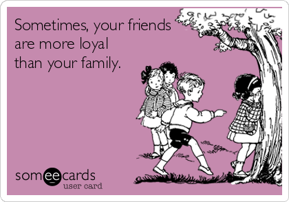 Sometimes, your friends are more loyal than your family. | Twisted