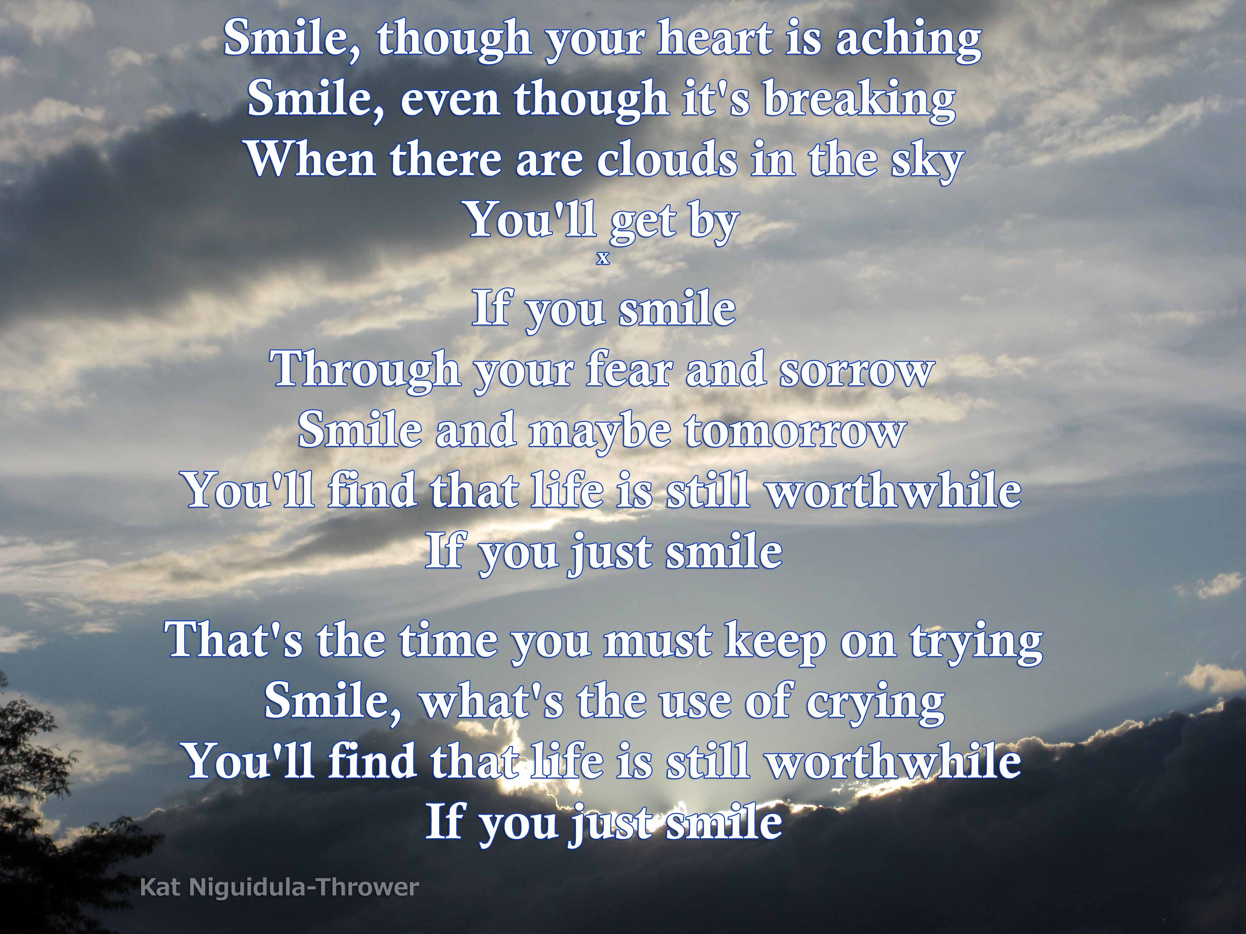 Smile Though Your Heart Is Aching Smile Even Though It S Breaking When There Are Clouds In The Sky You Ll Get By If You Just Smile Wisdom Quotes Words