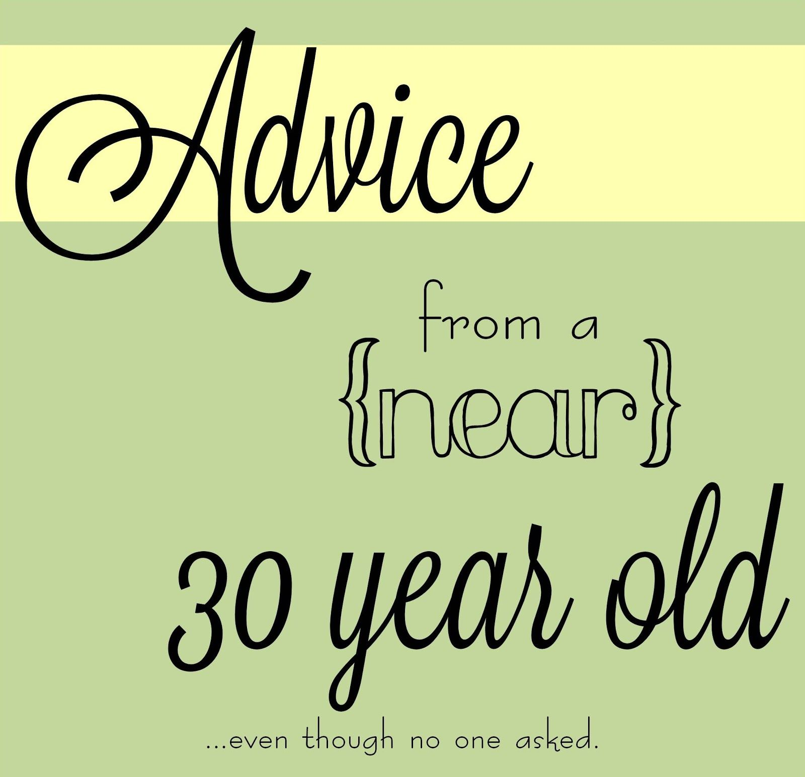 Advice from a near 30 year old