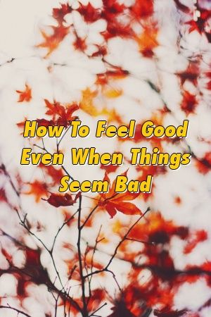 How To Feel Good Even When Things Seem Bad by werelationxyz How To Feel Good Even When Things Seem Bad by werelationxyz
