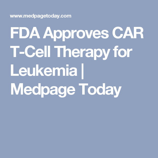 FDA Approves CAR T-Cell Therapy for Leukemia | Medpage Today