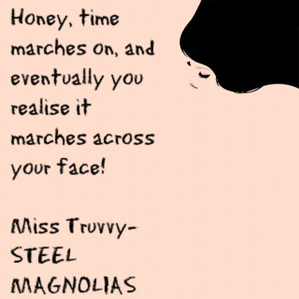 Time & age, from Steel Magnolias. Ha ha, this cracks me up