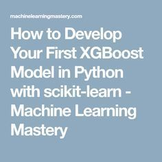 How to Develop Your First XGBoost Model in Python with scikit-learn