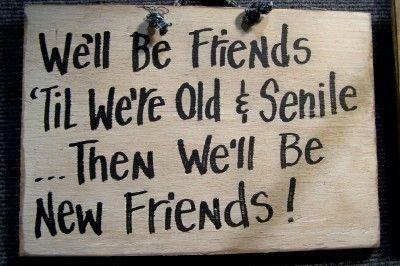 Friends til' we're old and senile...