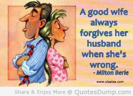A Good Wife Always Forgive Her Husband When Shes Wrong Funny Quote Funny Wife Quotes Husband Humor Wife Humor