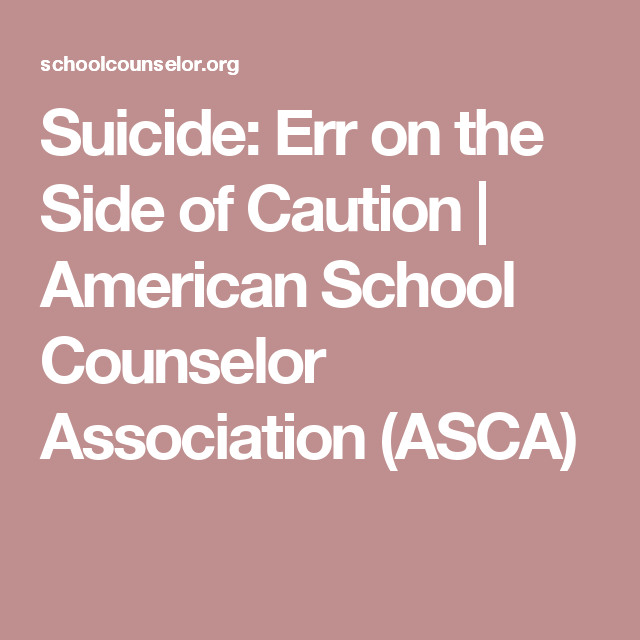 Suicide: Err on the Side of Caution | American School Counselor Association (ASCA)