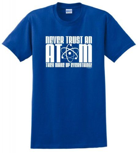 Never Trust an Atom They Make Up Everything T-Shirt Small Royal ThisWear http://www.amazon.com/dp/B00B8Y8QG2/ref=cm_sw_r_pi_dp_zz2Vtb1AJ8Z78MF0
