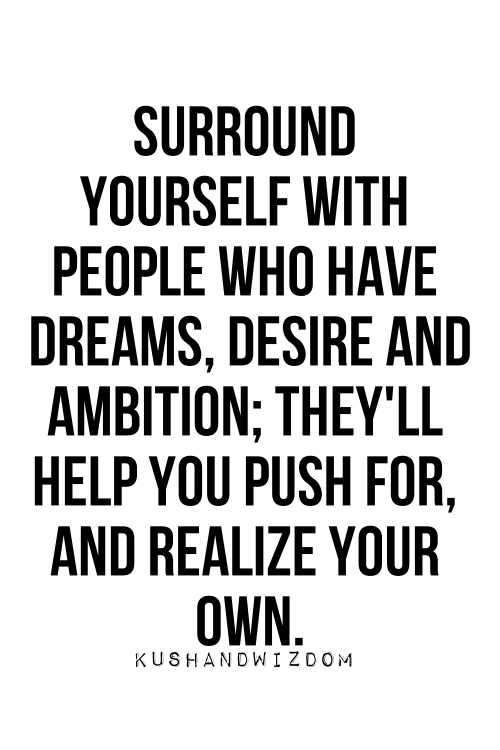 High Quality Surround Yourself With People Who Have Dreams, Desire And Ambition.