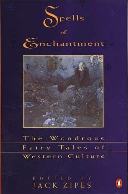 Spells of Enchantment: The Wondrous Fairy Tales of Western Culture edited by Jack Zipes