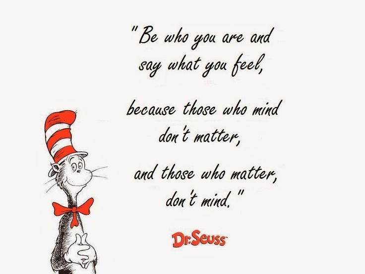 I chose this quote from Dr. Seuss because it is very true to the world we live in today. We also have this quote up in our classroom as a reminder to parents that people will judge them, but what they think about themselves is all that actually matters. The genre for this quote comes from early children's literature books. Dr.Suess is a very well known character in the world of children's books.