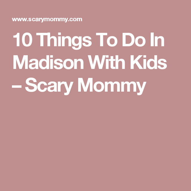 10 Things To Do In Madison With Kids Scary Mommy