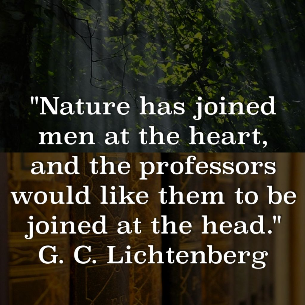 """""""Nature has joined men at the heart, and the professors would like them to be joined at the head."""" G. C. Lichtenberg"""