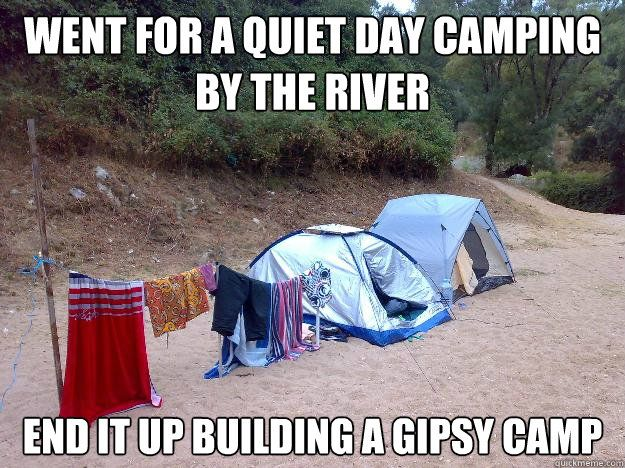 Funny Hiking Meme : Went for a quiet day camping by the river ended up building a gipsy