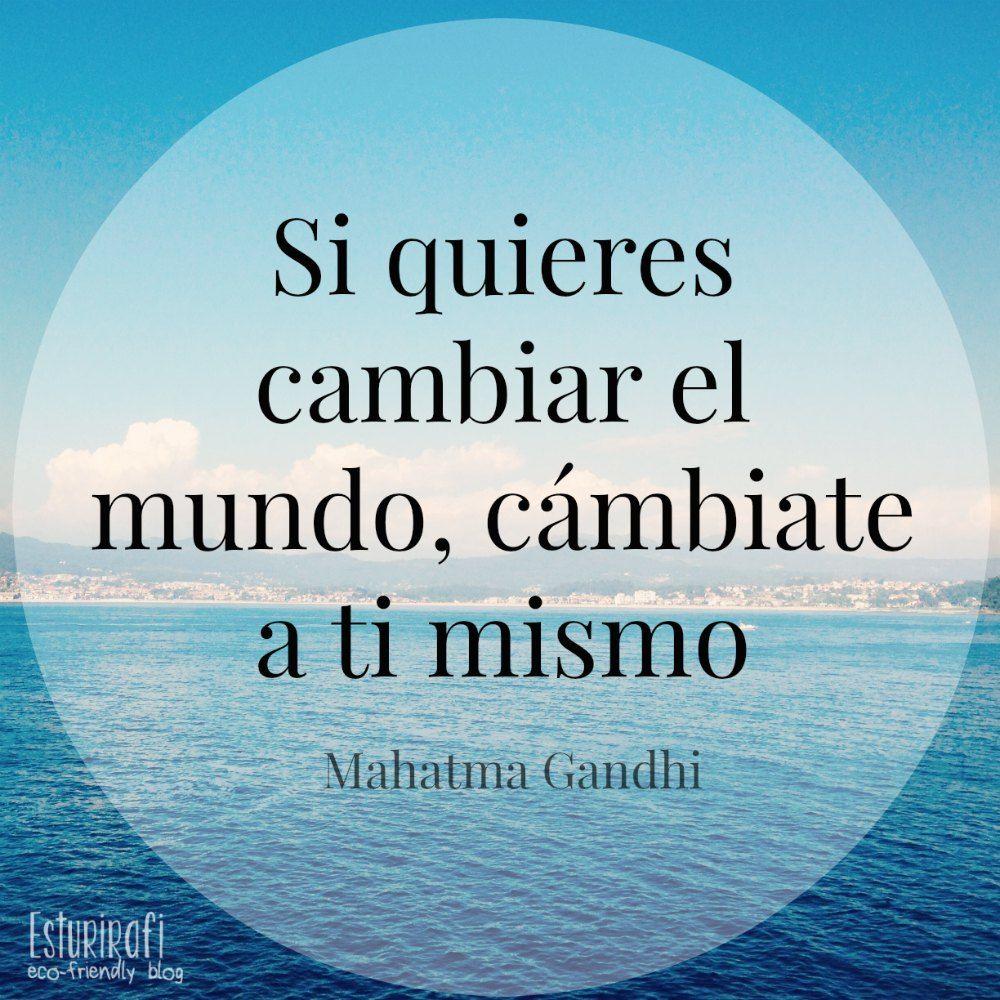 Gandhi dijo que si quieres cambiar el mundo debes empezar por cambiarte a ti mismo.