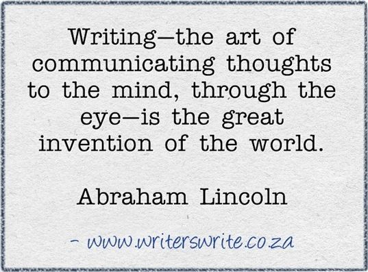 Writing--the art of communicating thoughts to the mind, through the eye--is the great invention of the world. -Abraham Lincoln